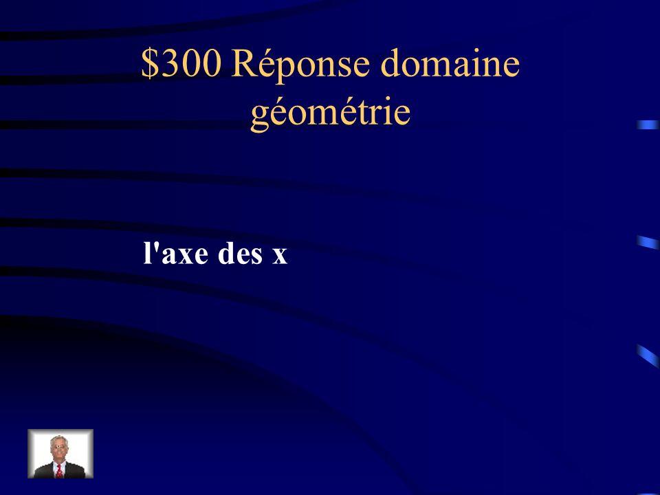 $300 Question domaine géométrie Dans le plan cartésien la droite numérique horizontale s'appelle l'axe des abscisses ou laxe ____________