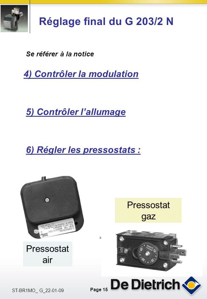 Page 15 ST-BR1MO_ G_22-01-09 Réglage final du G 203/2 N Se référer à la notice 4) Contrôler la modulation 6) Régler les pressostats : 5) Contrôler lallumage Pressostat air Pressostat gaz