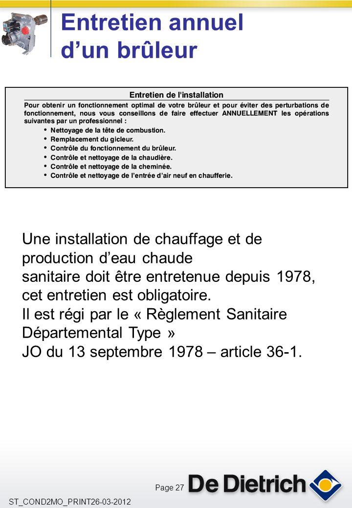 Page 27 ST_COND2MO_PRINT26-03-2012 Entretien annuel dun brûleur Une installation de chauffage et de production deau chaude sanitaire doit être entretenue depuis 1978, cet entretien est obligatoire.