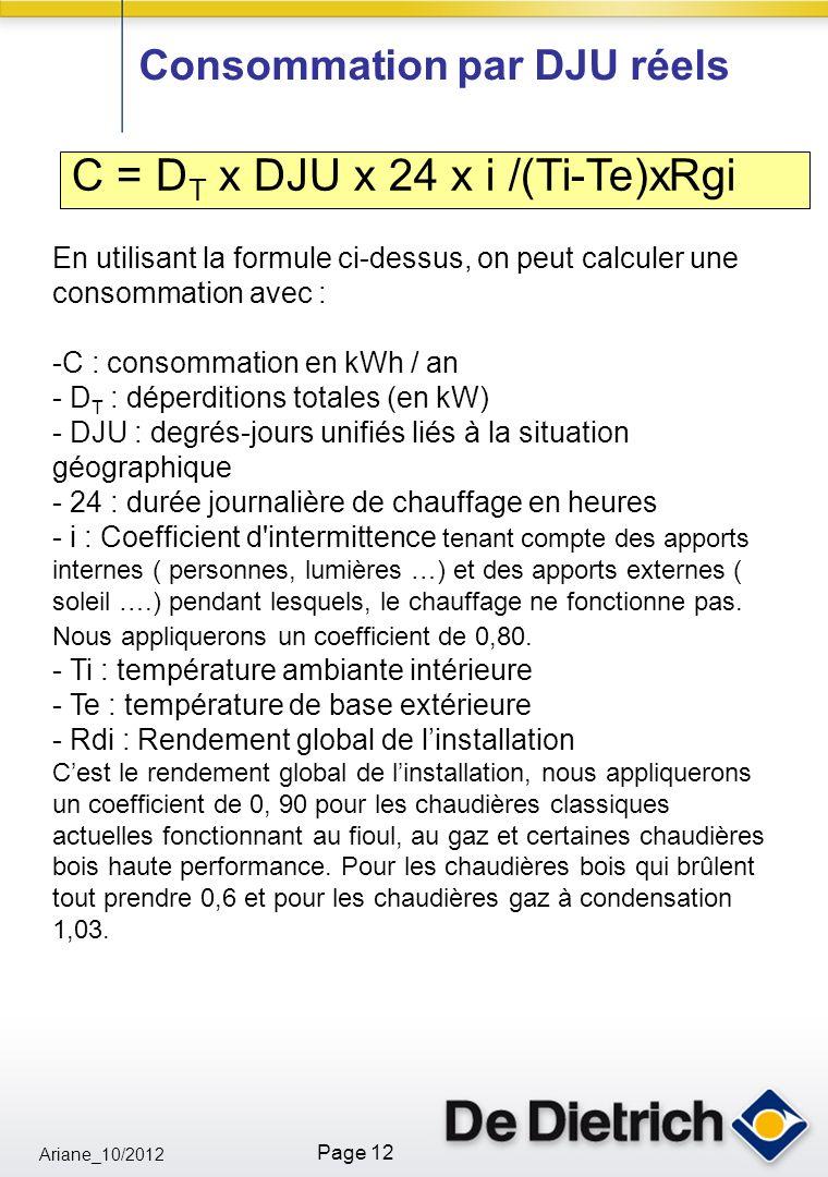 Ariane_10/2012 Page 12 Consommation par DJU réels C = D T x DJU x 24 x i /(Ti-Te)xRgi En utilisant la formule ci-dessus, on peut calculer une consommation avec : -C : consommation en kWh / an - D T : déperditions totales (en kW) - DJU : degrés-jours unifiés liés à la situation géographique - 24 : durée journalière de chauffage en heures - i : Coefficient d intermittence tenant compte des apports internes ( personnes, lumières …) et des apports externes ( soleil ….) pendant lesquels, le chauffage ne fonctionne pas.
