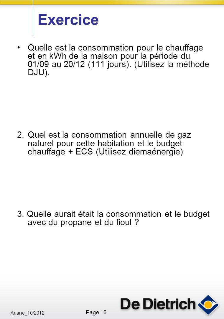 Ariane_10/2012 Page 16 Exercice Quelle est la consommation pour le chauffage et en kWh de la maison pour la période du 01/09 au 20/12 (111 jours).