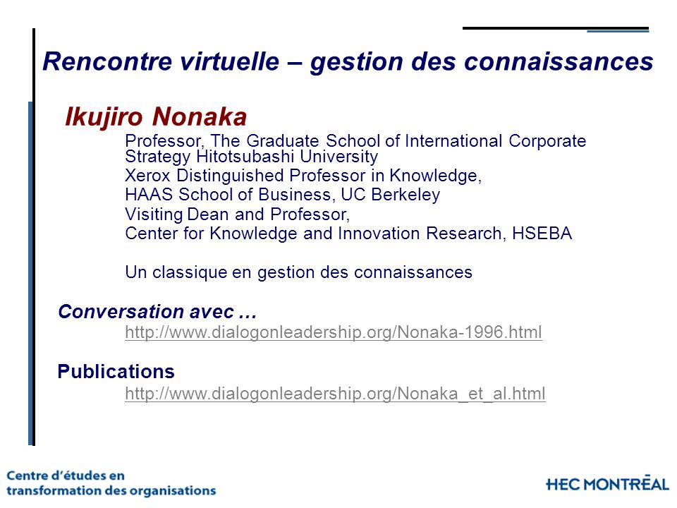 Ikujiro Nonaka Professor, The Graduate School of International Corporate Strategy Hitotsubashi University Xerox Distinguished Professor in Knowledge, HAAS School of Business, UC Berkeley Visiting Dean and Professor, Center for Knowledge and Innovation Research, HSEBA Un classique en gestion des connaissances Conversation avec … http://www.dialogonleadership.org/Nonaka-1996.html Publications http://www.dialogonleadership.org/Nonaka_et_al.html Rencontre virtuelle – gestion des connaissances