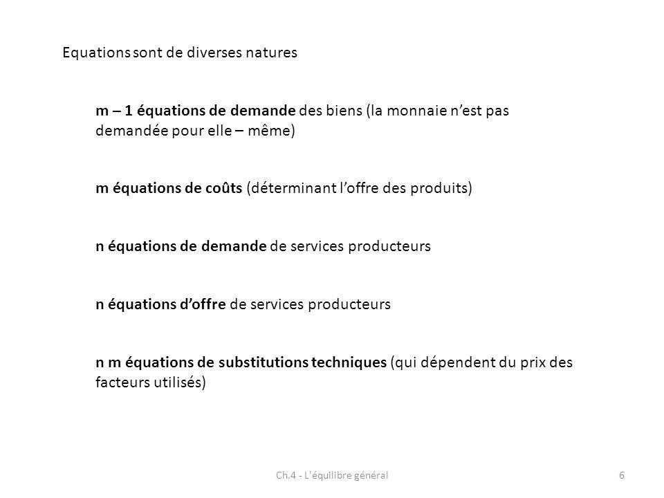 Ch.4 - L équilibre général7 Inconnues m quantités de biens demandées m-1 prix des biens n prix des services producteurs m.n coefficients de fabrication n quantités de services producteurs Équations m-1 demandes de biens m coûts n quantités de services producteurs m.n substitutions techniques n offres de services producteurs 2m + 2n + m.n - 1 inconnues2m + 2n + m.n - 1 équations Le système admet une solution