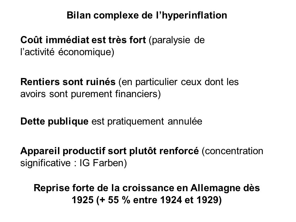 Bilan complexe de lhyperinflation Coût immédiat est très fort (paralysie de lactivité économique) Rentiers sont ruinés (en particulier ceux dont les a