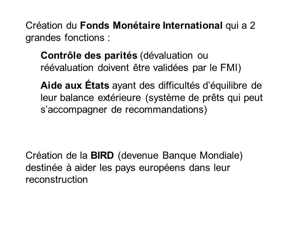 Création du Fonds Monétaire International qui a 2 grandes fonctions : Contrôle des parités (dévaluation ou réévaluation doivent être validées par le F