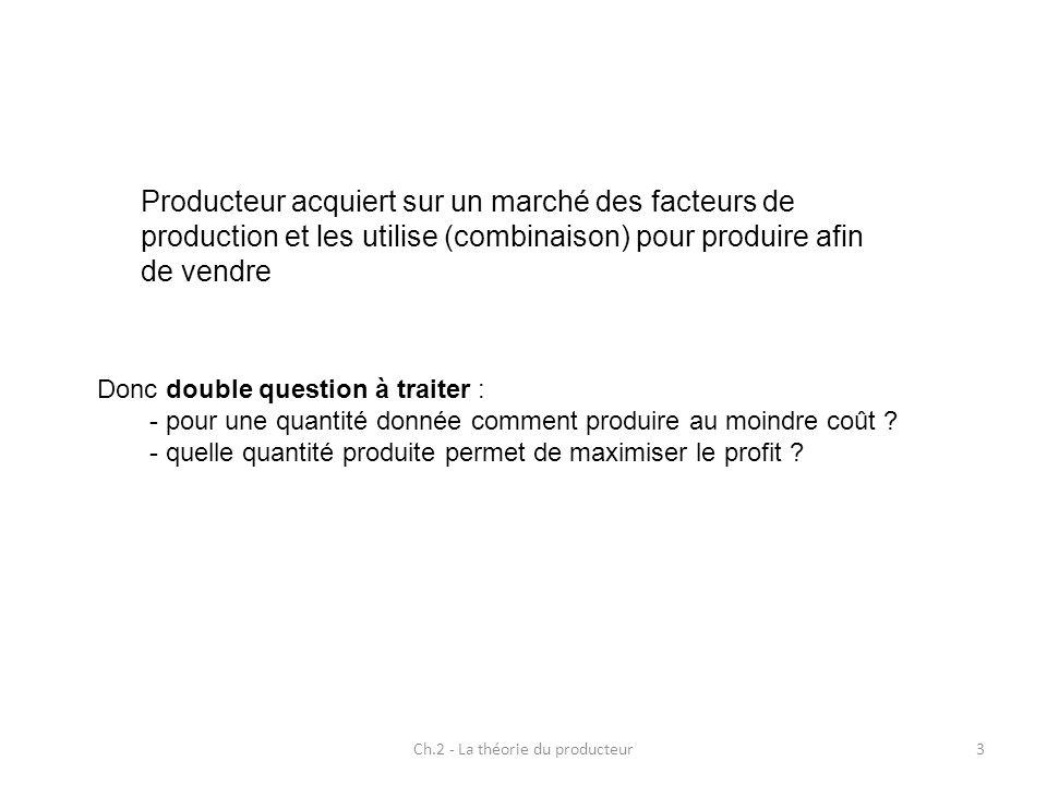Ch.2 - La théorie du producteur3 Donc double question à traiter : - pour une quantité donnée comment produire au moindre coût ? - quelle quantité prod
