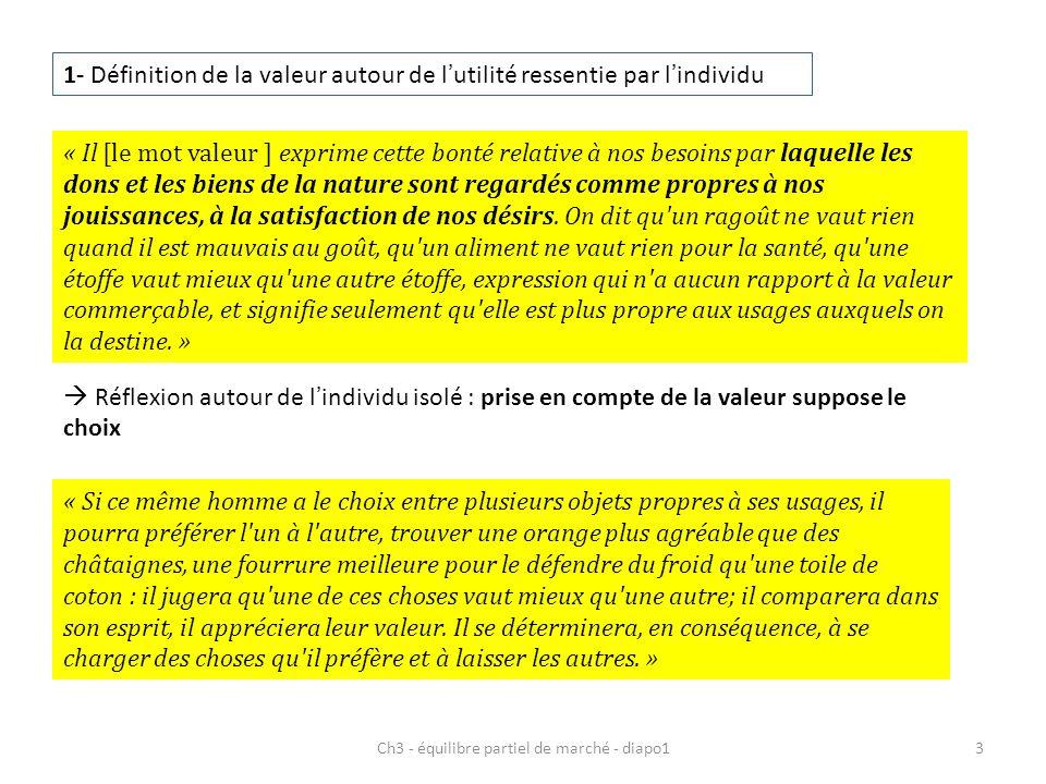 Ch3 - équilibre partiel de marché - diapo13 1- Définition de la valeur autour de lutilité ressentie par lindividu « Il [le mot valeur ] exprime cette