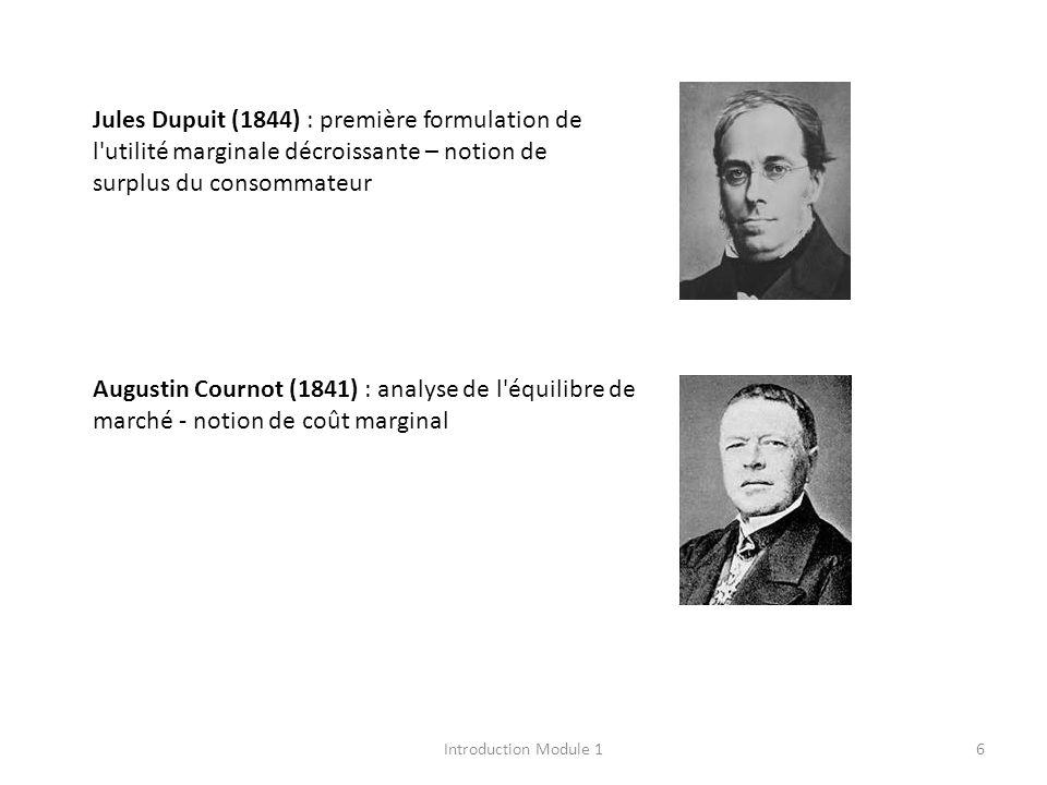 Jules Dupuit (1844) : première formulation de l utilité marginale décroissante – notion de surplus du consommateur Augustin Cournot (1841) : analyse de l équilibre de marché - notion de coût marginal 6Introduction Module 1