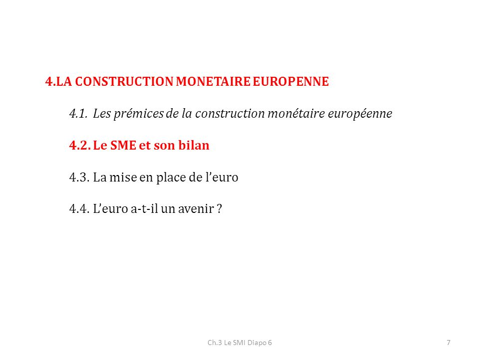 4.LA CONSTRUCTION MONETAIRE EUROPENNE 4.1.Les prémices de la construction monétaire européenne 4.2.Le SME et son bilan 4.3.La mise en place de leuro 4