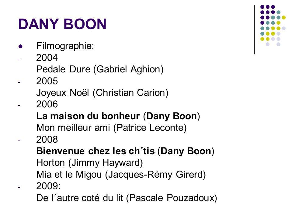 DANY BOON Filmographie: - 2004 Pedale Dure (Gabriel Aghion) - 2005 Joyeux Noël (Christian Carion) - 2006 La maison du bonheur (Dany Boon) Mon meilleur