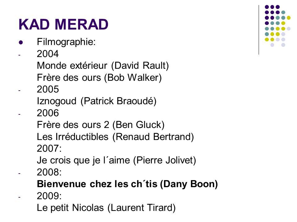 KAD MERAD Filmographie: - 2004 Monde extérieur (David Rault) Frère des ours (Bob Walker) - 2005 Iznogoud (Patrick Braoudé) - 2006 Frère des ours 2 (Be