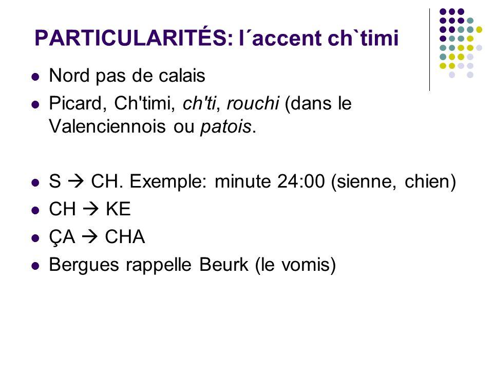 PARTICULARITÉS: l´accent ch`timi Nord pas de calais Picard, Ch'timi, ch'ti, rouchi (dans le Valenciennois ou patois. S CH. Exemple: minute 24:00 (sien