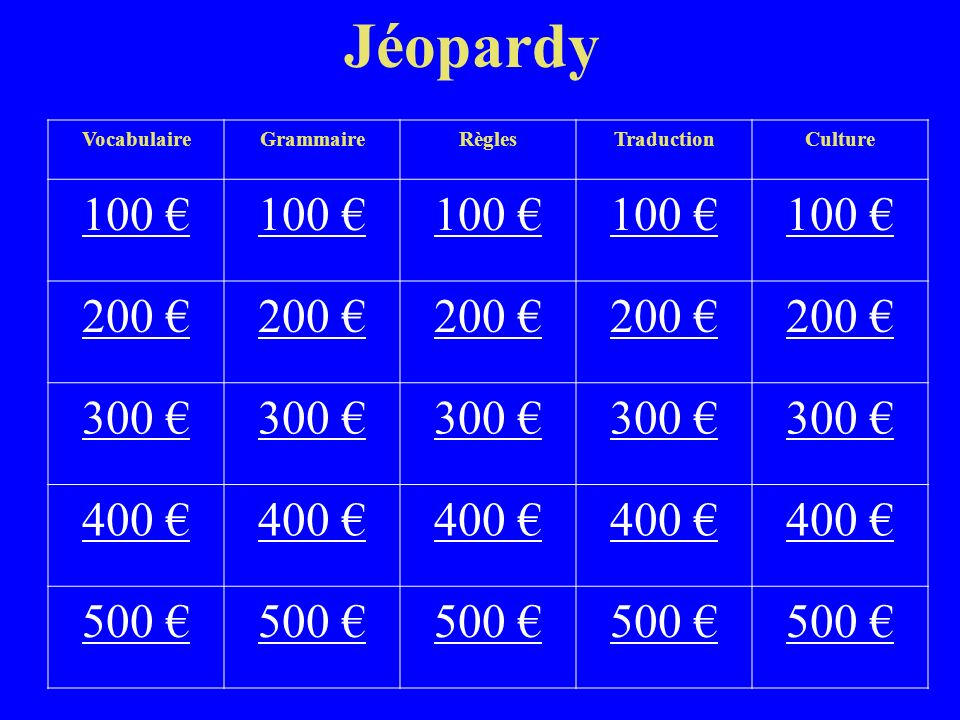 Jéopardy VocabulaireGrammaireRèglesTraductionCulture 100 100 100 200 200 200 200 200 300 300 300 300 300 400 400 400 400 400 500 500 500 500
