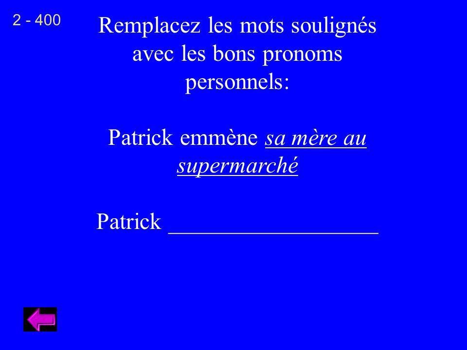 Remplacez les mots soulignés avec les bons pronoms personnels: Patrick emmène sa mère au supermarché Patrick __________________ 2 - 400
