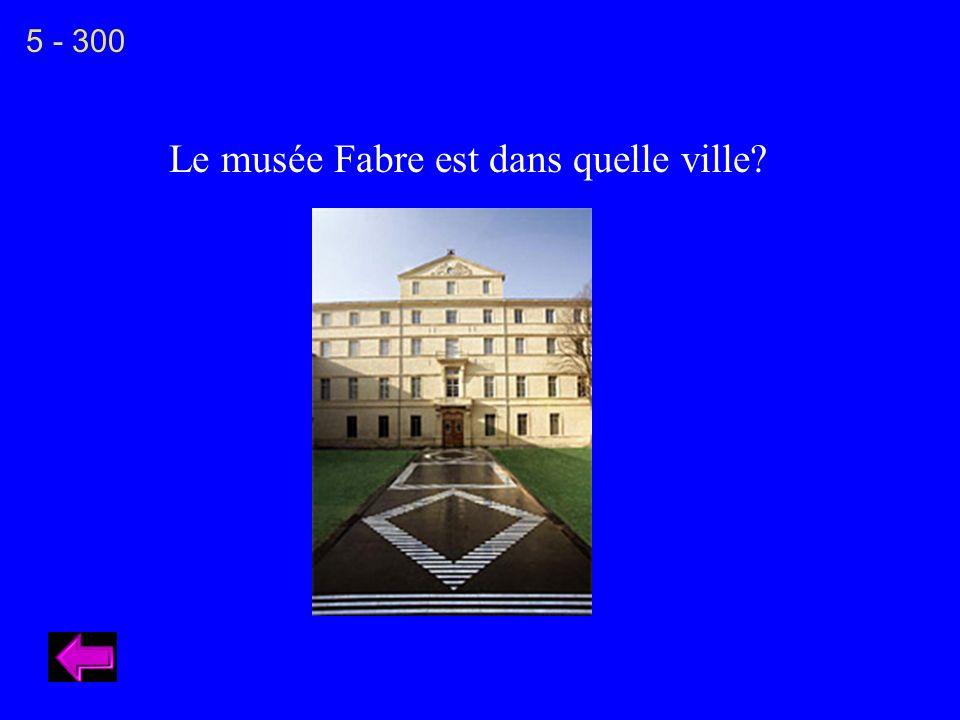 Le musée Fabre est dans quelle ville? 5 - 300
