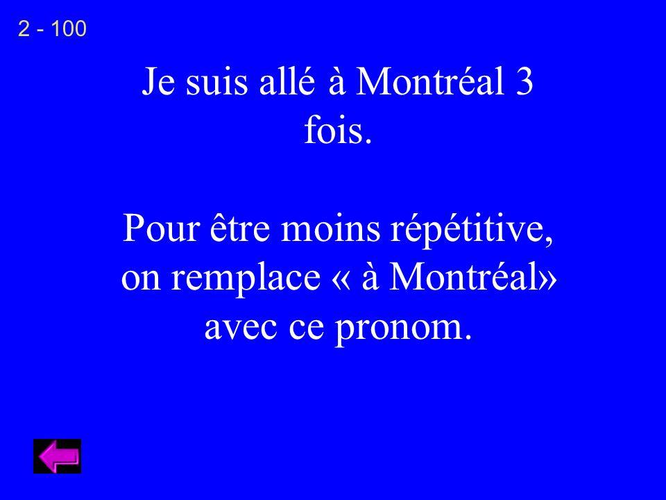 Je suis allé à Montréal 3 fois. Pour être moins répétitive, on remplace « à Montréal» avec ce pronom. 2 - 100