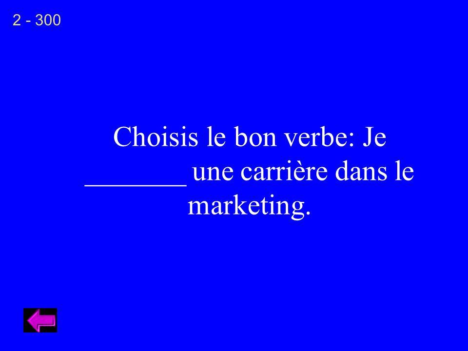 Choisis le bon verbe: Je _______ une carrière dans le marketing. 2 - 300