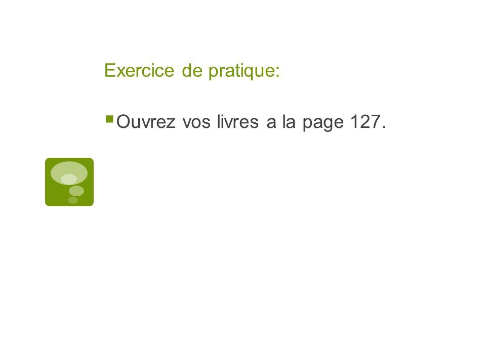 Exercice de pratique: Ouvrez vos livres a la page 127.
