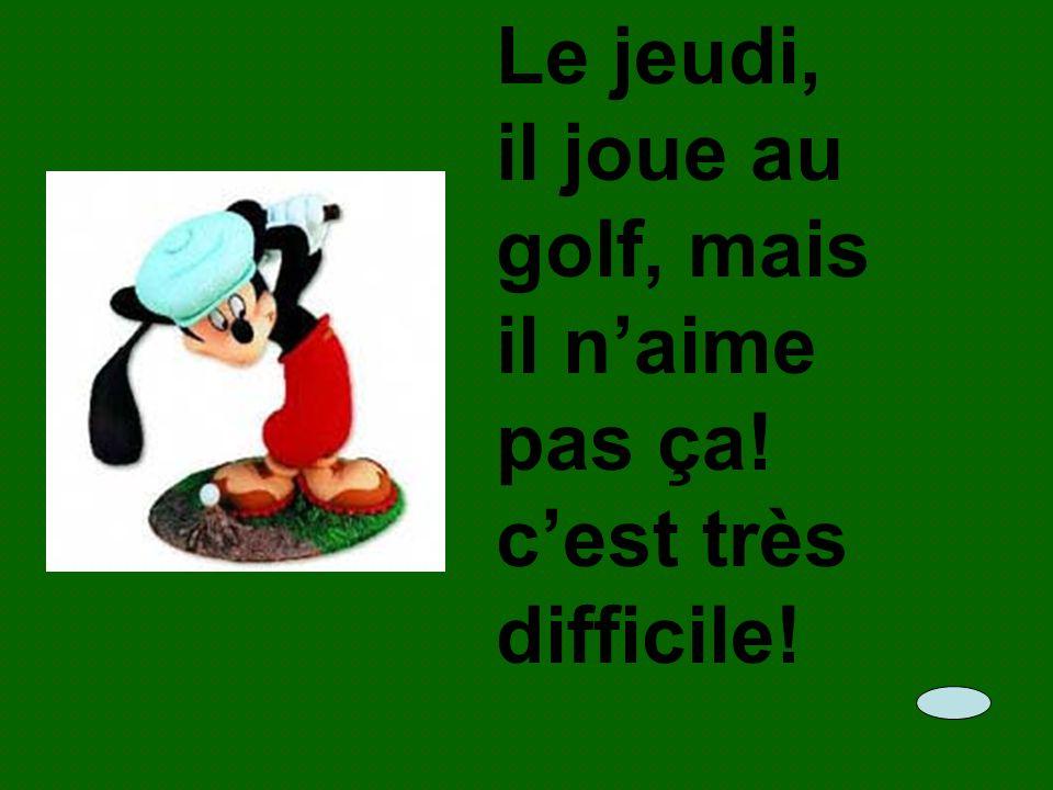 Le jeudi, il joue au golf, mais il naime pas ça! cest très difficile!