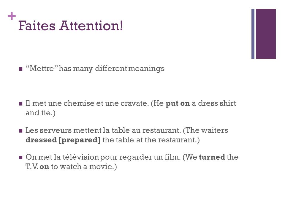+ Faites Attention! Mettre has many different meanings Il met une chemise et une cravate. (He put on a dress shirt and tie.) Les serveurs mettent la t