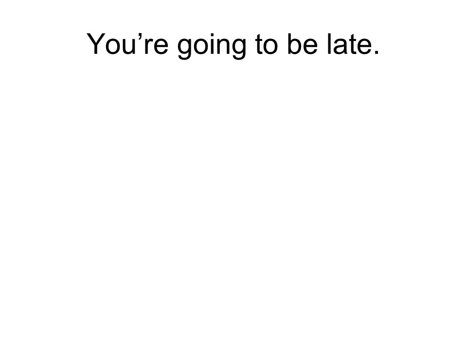 Youre going to be late.