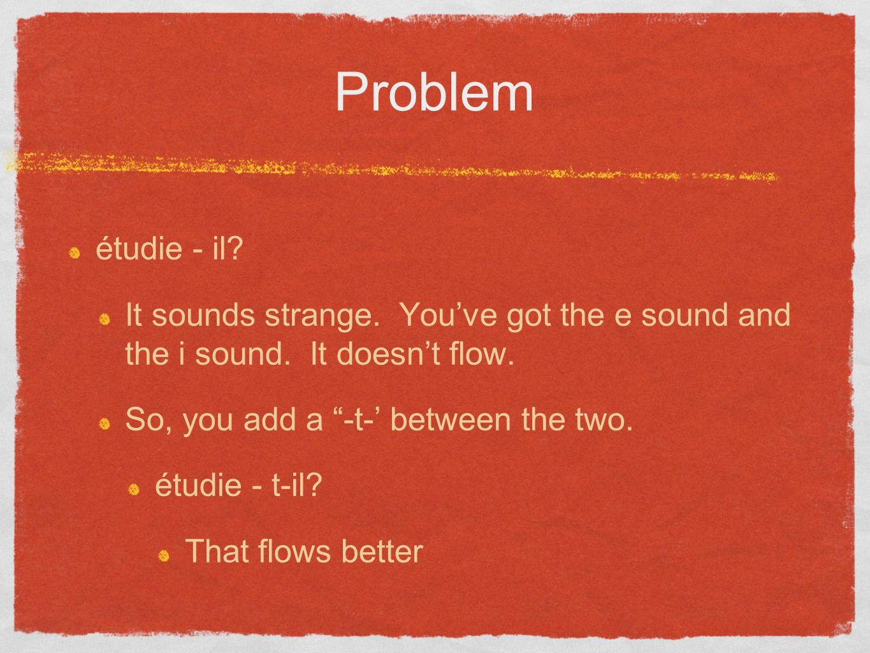 Problem étudie - il? It sounds strange. Youve got the e sound and the i sound. It doesnt flow. So, you add a -t- between the two. étudie - t-il? That