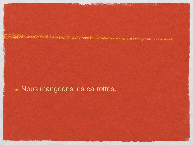 Nous mangeons les carrottes.