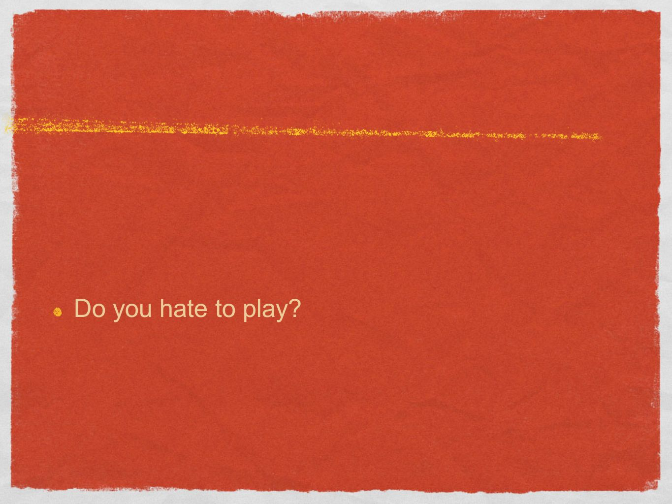 Do you hate to play
