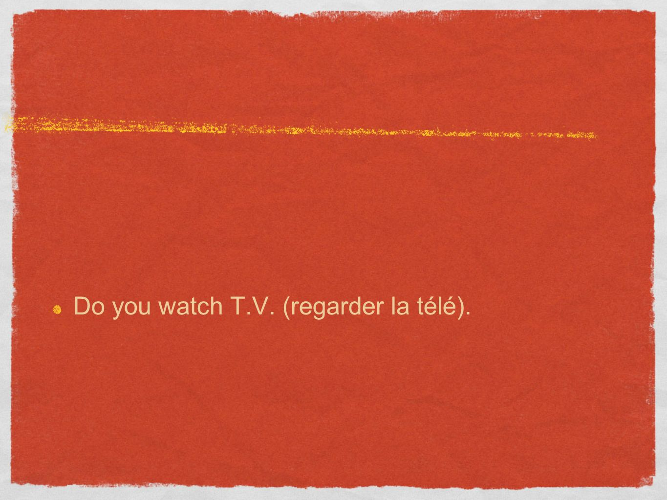 Do you watch T.V. (regarder la télé).
