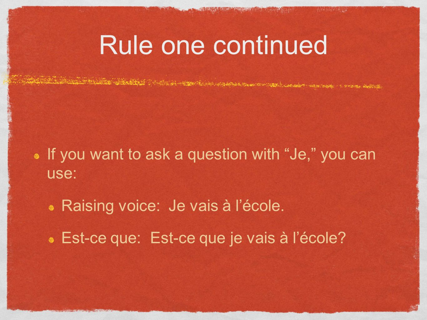 Rule one continued If you want to ask a question with Je, you can use: Raising voice: Je vais à lécole. Est-ce que: Est-ce que je vais à lécole?