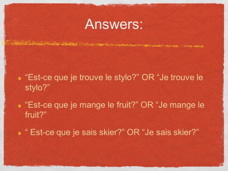 Answers: Est-ce que je trouve le stylo? OR Je trouve le stylo? Est-ce que je mange le fruit? OR Je mange le fruit? Est-ce que je sais skier? OR Je sai