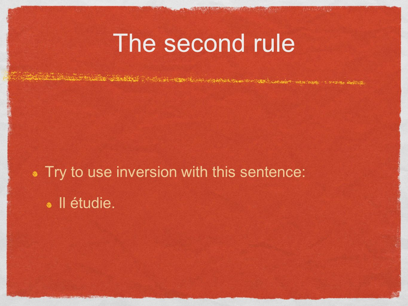The second rule Try to use inversion with this sentence: Il étudie.