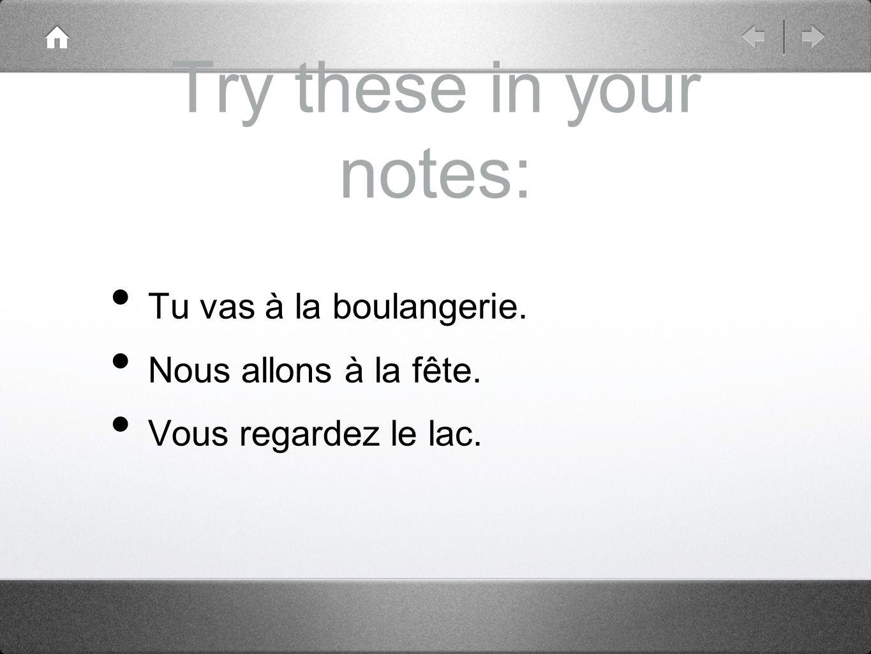 Try these in your notes: Tu vas à la boulangerie. Nous allons à la fête. Vous regardez le lac.