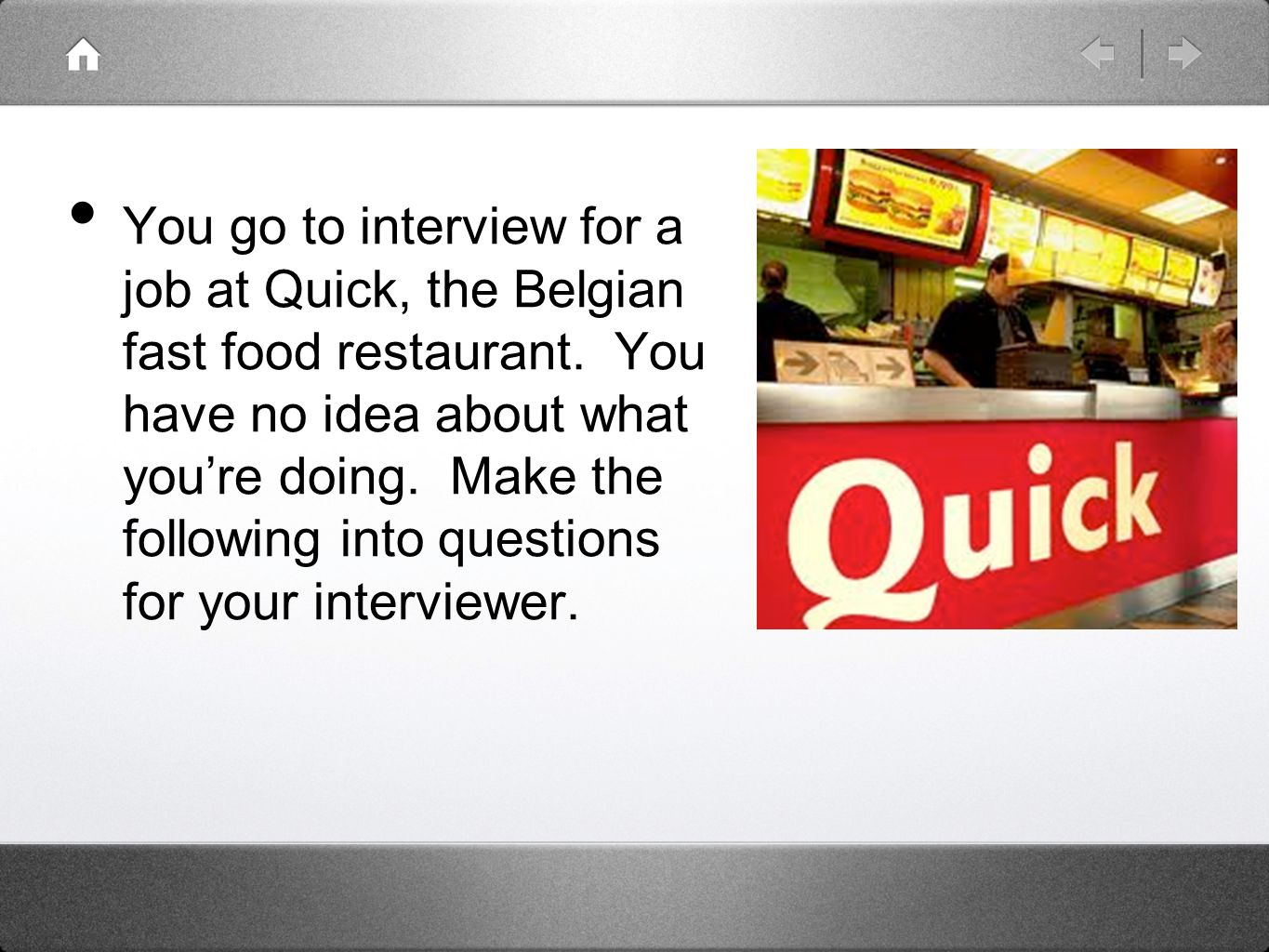 You go to interview for a job at Quick, the Belgian fast food restaurant.