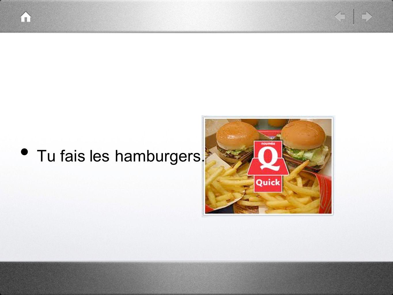 Tu fais les hamburgers.