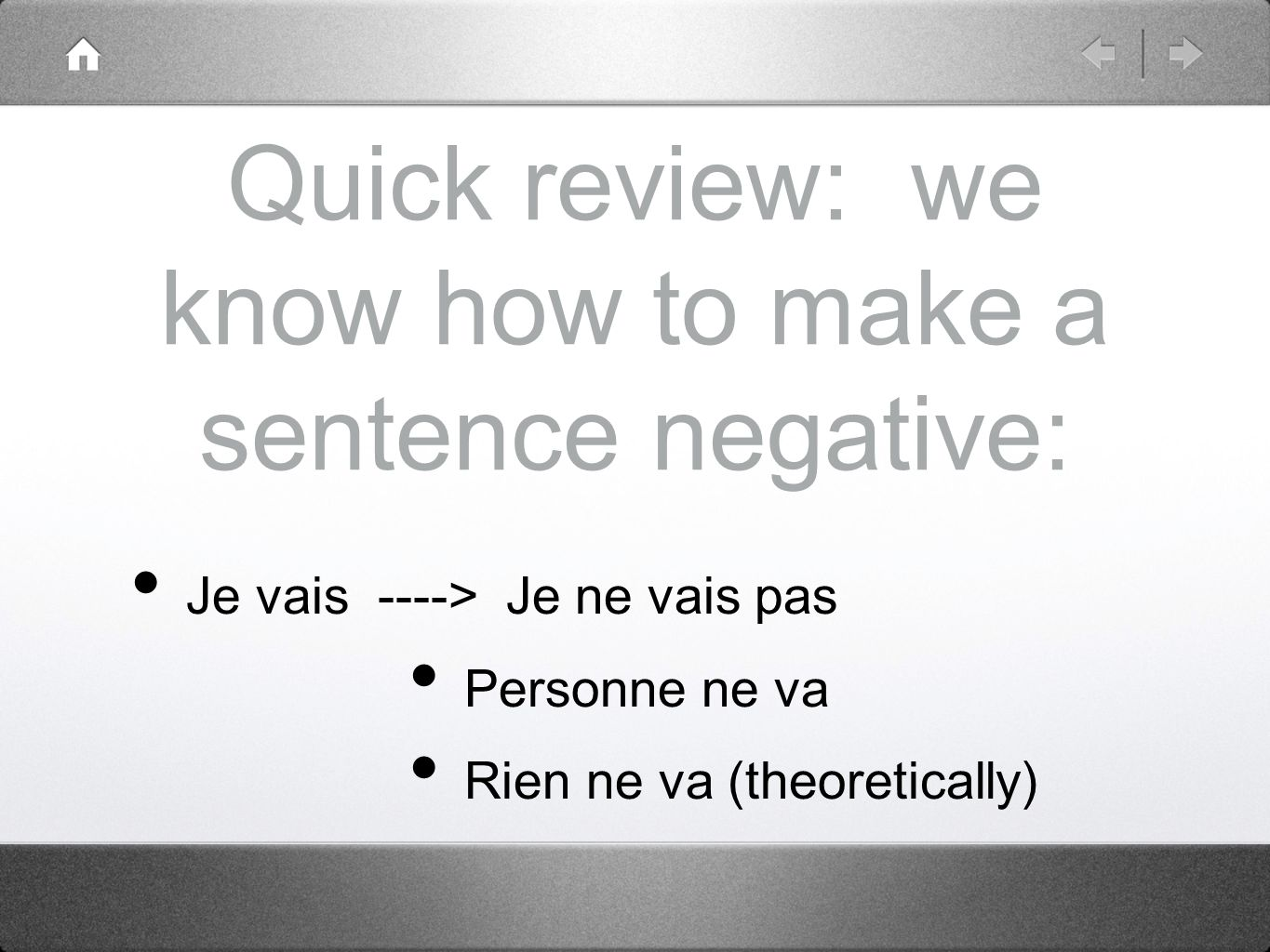 Quick review: we know how to make a sentence negative: Je vais ----> Je ne vais pas Personne ne va Rien ne va (theoretically)
