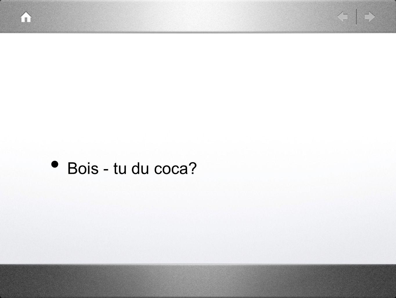 Bois - tu du coca?