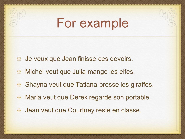 For example Je veux que Jean finisse ces devoirs. Michel veut que Julia mange les elfes.
