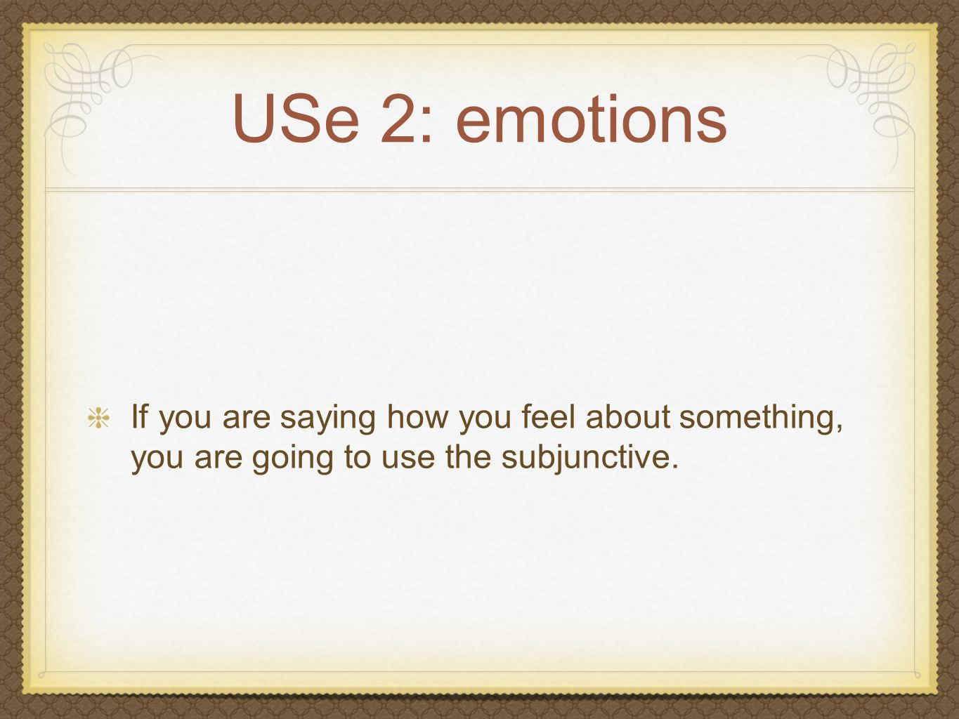 USe 2: emotions If you are saying how you feel about something, you are going to use the subjunctive.
