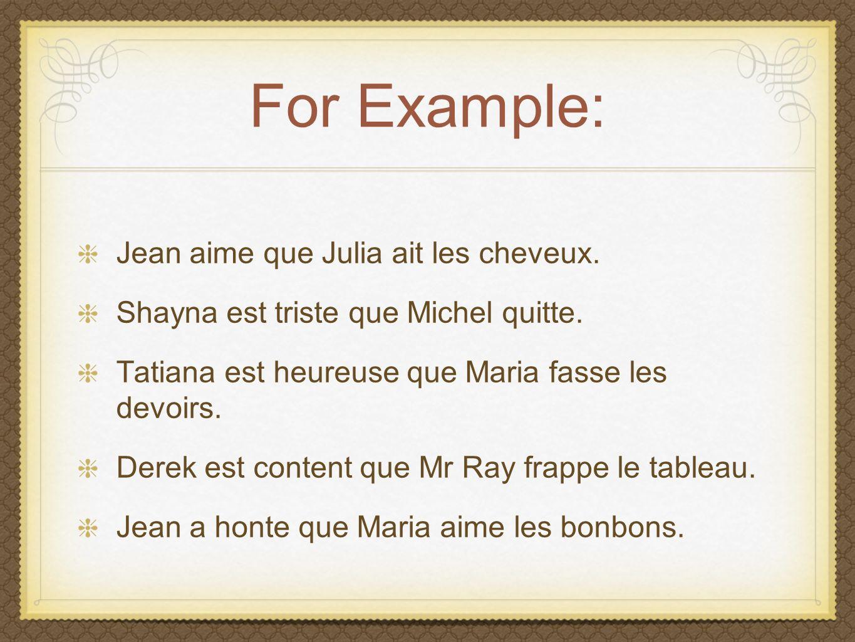For Example: Jean aime que Julia ait les cheveux. Shayna est triste que Michel quitte.
