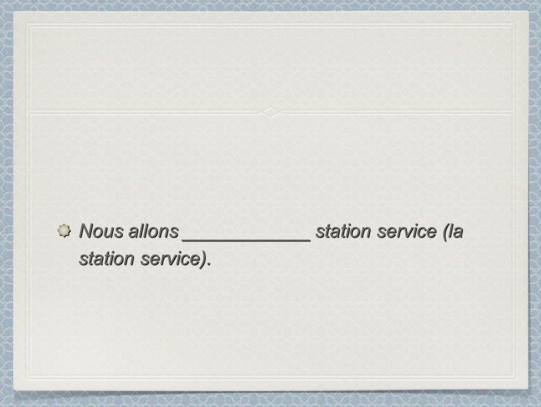 Nous allons ____________ station service (la station service).