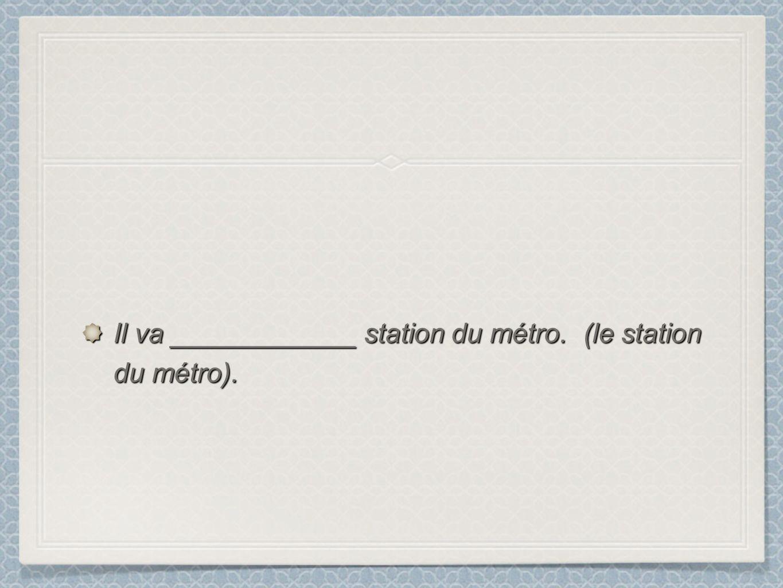 Il va ____________ station du métro. (le station du métro).