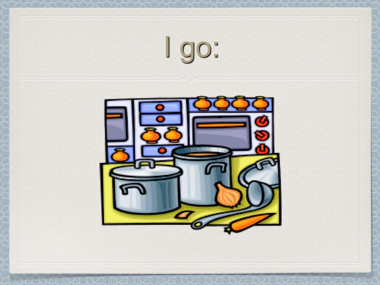 I go: