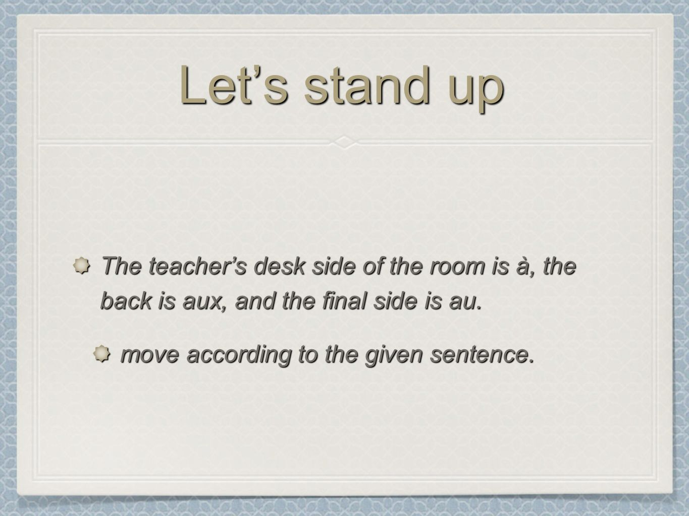 Lets stand up The teachers desk side of the room is à, the back is aux, and the final side is au. move according to the given sentence.