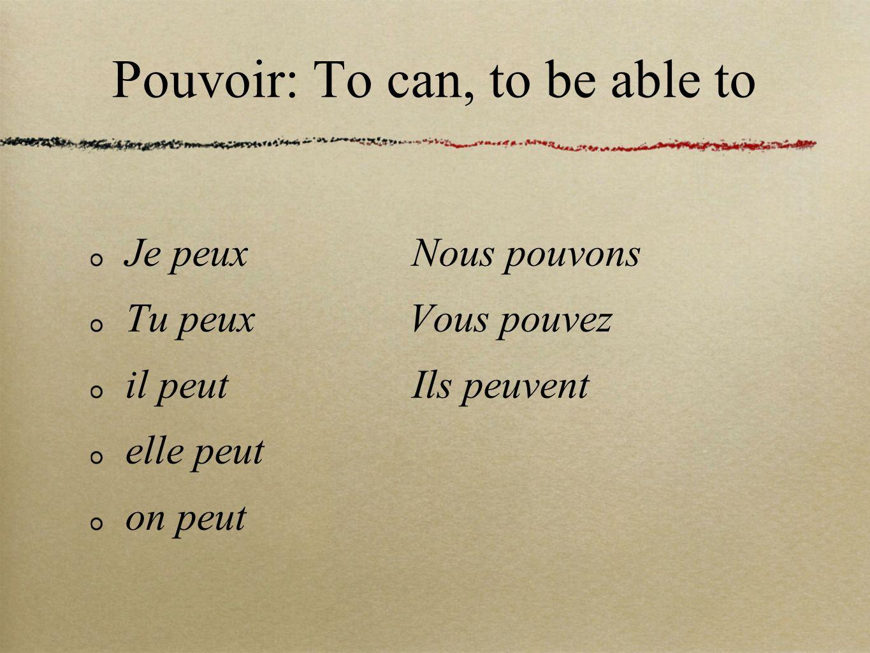 Pouvoir: To can, to be able to Je peux Nous pouvons Tu peux Vous pouvez il peut Ils peuvent elle peut on peut