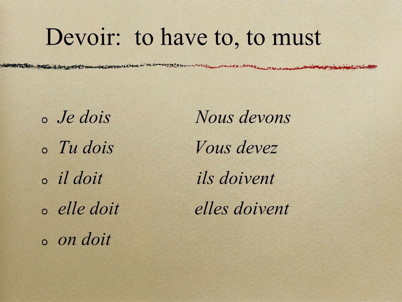 Devoir: to have to, to must Je dois Nous devons Tu dois Vous devez il doit ils doivent elle doit elles doivent on doit