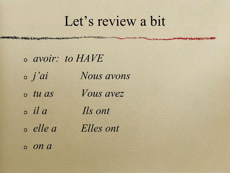 Lets review a bit avoir: to HAVE jai Nous avons tu as Vous avez il a Ils ont elle a Elles ont on a