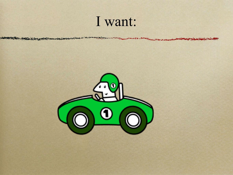 I want: