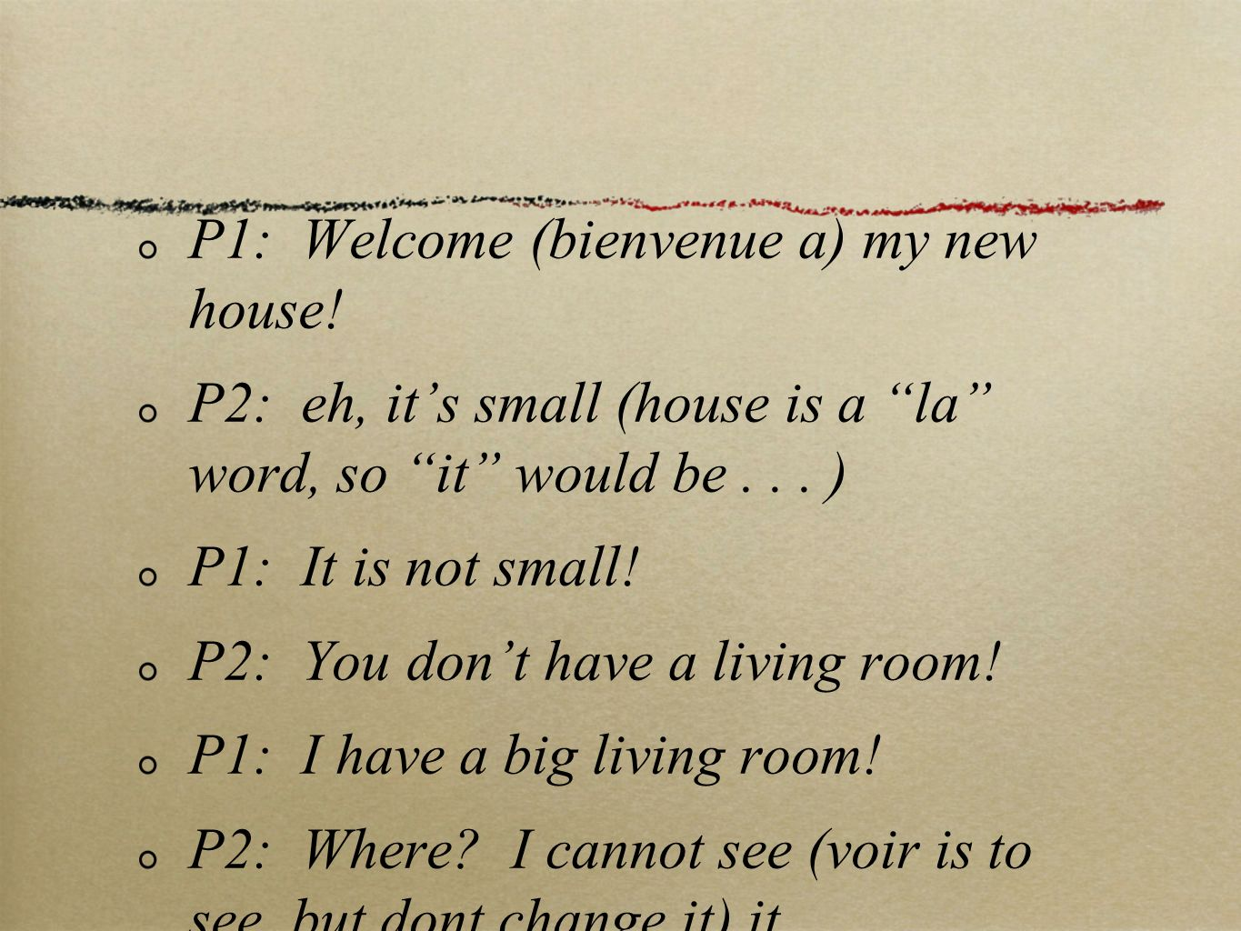 P1: Welcome (bienvenue a) my new house. P2: eh, its small (house is a la word, so it would be...