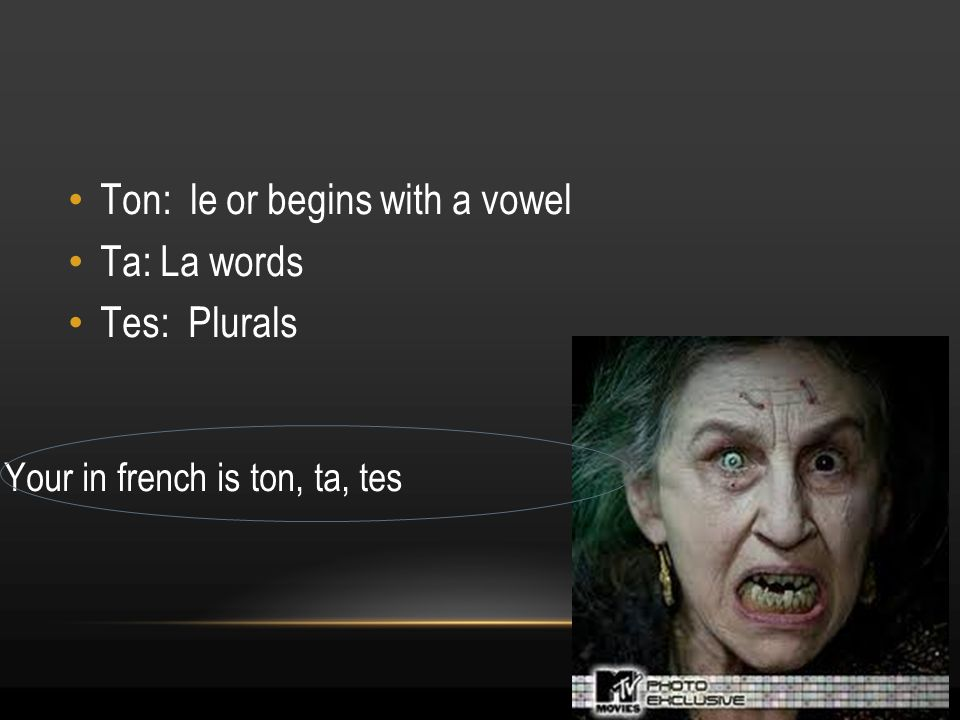 15 Your in french is ton, ta, tes Ton: le or begins with a vowel Ta: La words Tes: Plurals